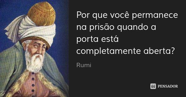 Por que você permanece na prisão quando a porta está completamente aberta?... Frase de Rumi.