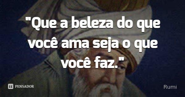 """""""Que a beleza do que você ama seja o que você faz.""""... Frase de Rumi."""