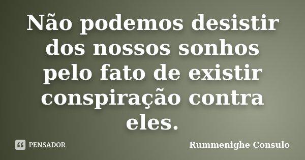 Não podemos desistir dos nossos sonhos pelo fato de existir conspiração contra eles.... Frase de Rummenighe Consulo.