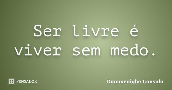 Ser livre é viver sem medo.... Frase de Rummenighe Consulo.