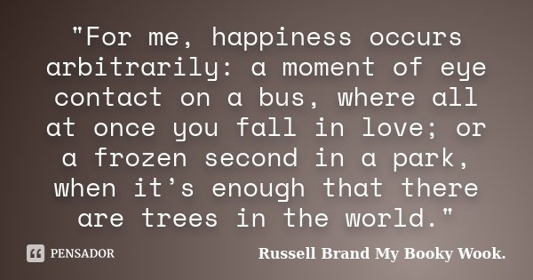 """""""For me, happiness occurs arbitrarily: a moment of eye contact on a bus, where all at once you fall in love; or a frozen second in a park, when it's enough... Frase de Russell Brand My Booky Wook.."""