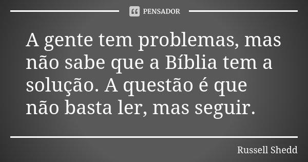 A gente tem problemas, mas não sabe que a Bíblia tem a solução. A questão é que não basta ler, mas seguir.... Frase de Russell Shedd.