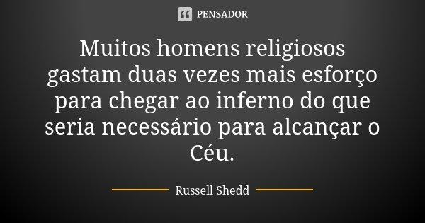 Muitos homens religiosos gastam duas vezes mais esforço para chegar ao inferno do que seria necessário para alcançar o Céu.... Frase de Russell Shedd.