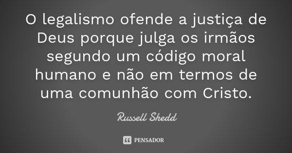 O legalismo ofende a justiça de Deus porque julga os irmãos segundo um código moral humano e não em termos de uma comunhão com Cristo.... Frase de Russell Shedd.