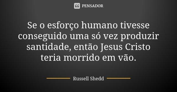 Se o esforço humano tivesse conseguido uma só vez produzir santidade, então Jesus Cristo teria morrido em vão.... Frase de Russell Shedd.