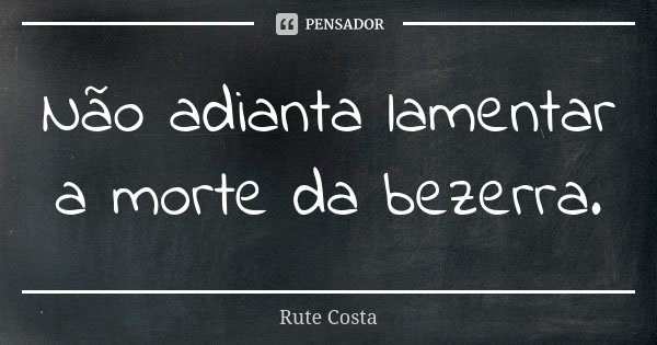Não adianta lamentar a morte da bezerra.... Frase de Rute Costa.