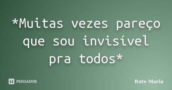 *Muitas vezes pareço que sou invisível pra todos*... Frase de Rute Maria.