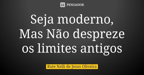 Seja moderno, Mas Não despreze os limites antigos... Frase de Rute Nelli de Jesus Oliveira.