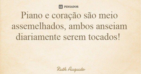 Piano e coração são meio assemelhados, ambos anseiam diariamente serem tocados!... Frase de Ruth Augusto.