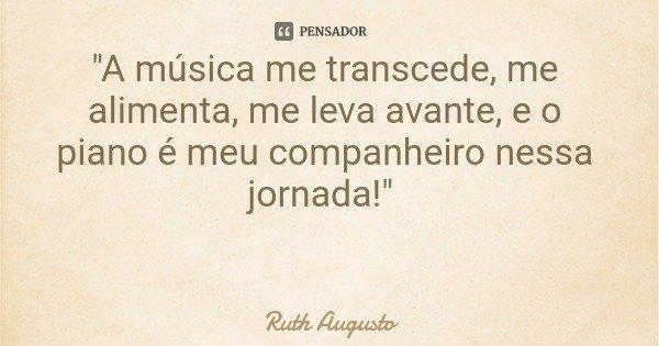 """""""A música me transcede, me alimenta, me leva avante, e o piano é meu companheiro nessa jornada!""""... Frase de Ruth Augusto."""