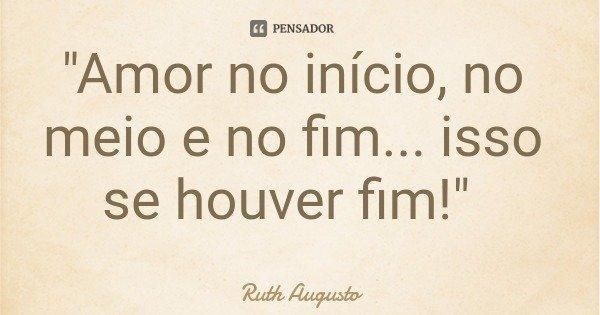"""""""Amor no início, no meio e no fim... isso se houver fim!""""... Frase de Ruth Augusto."""