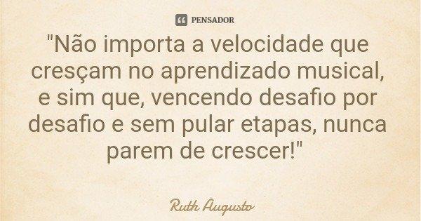 """""""Não importa a velocidade que cresçam no aprendizado musical, e sim que, vencendo desafio por desafio e sem pular etapas, nunca parem de crescer!""""... Frase de Ruth Augusto."""