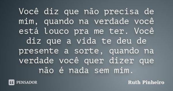 Você diz que não precisa de mim, quando na verdade você está louco pra me ter. Você diz que a vida te deu de presente a sorte, quando na verdade você quer dizer... Frase de Ruth Pinheiro.