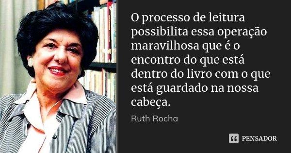 O processo de leitura possibilita essa operação maravilhosa que é o encontro do que está dentro do livro com o que está guardado na nossa cabeça.... Frase de Ruth Rocha.