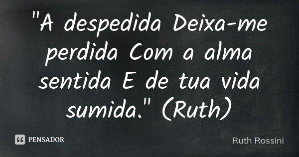 """""""A despedida Deixa-me perdida Com a alma sentida E de tua vida sumida."""" (Ruth)... Frase de Ruth Rossini."""