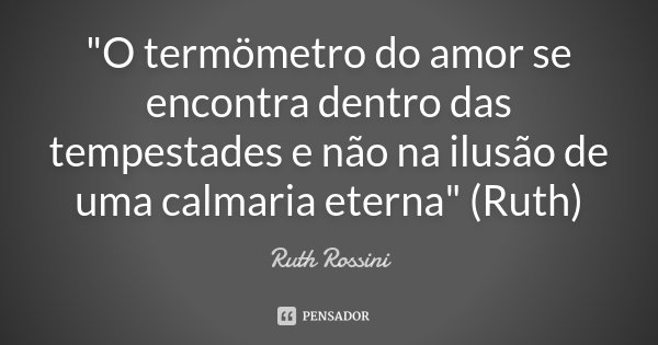 """""""O termömetro do amor se encontra dentro das tempestades e não na ilusão de uma calmaria eterna"""" (Ruth)... Frase de Ruth Rossini."""