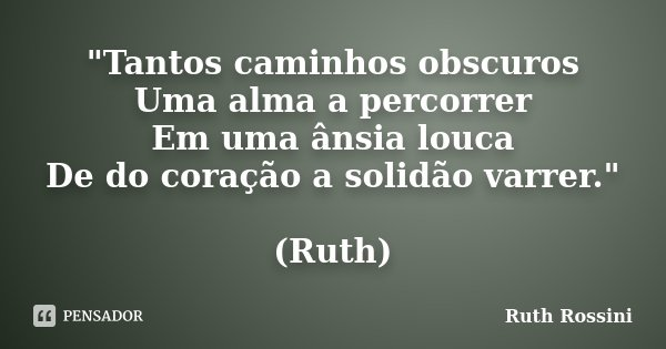 """""""Tantos caminhos obscuros Uma alma a percorrer Em uma ânsia louca De do coração a solidão varrer."""" (Ruth)... Frase de Ruth Rossini."""
