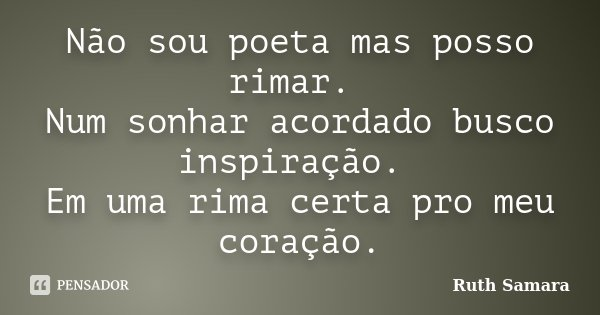 Não sou poeta mas posso rimar. Num sonhar acordado busco inspiração. Em uma rima certa pro meu coração.... Frase de Ruth Samara.