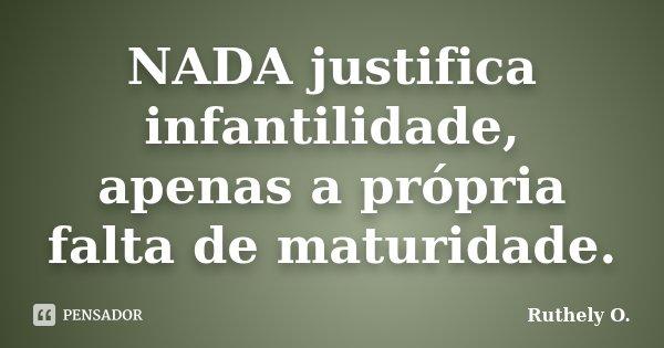 NADA justifica infantilidade, apenas a própria falta de maturidade.... Frase de Ruthely O..