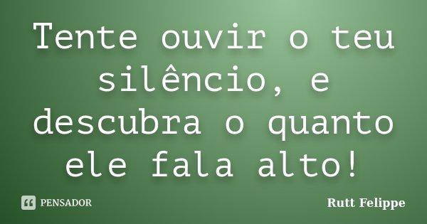 Tente ouvir o teu silêncio, e descubra o quanto ele fala alto!... Frase de Rutt Felippe.