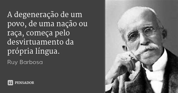A degeneração de um povo, de uma nação ou raça, começa pelo desvirtuamento da própria língua.... Frase de Ruy Barbosa.