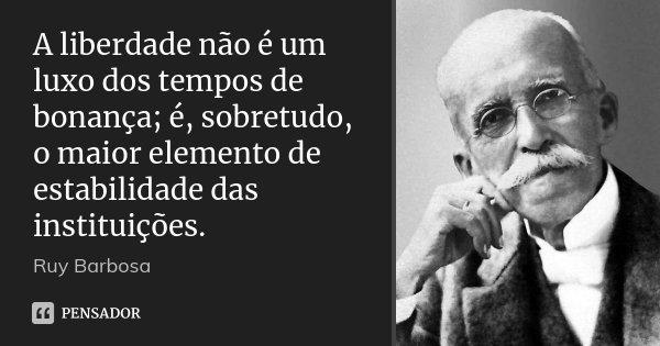 A liberdade não é um luxo dos tempos de bonança; é, sobretudo, o maior elemento de estabilidade das instituições.... Frase de Ruy Barbosa.