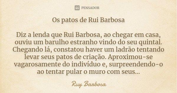 Os patos de Rui Barbosa Diz a lenda que Rui Barbosa, ao chegar em casa, ouviu um barulho estranho vindo do seu quintal. Chegando lá, constatou haver um ladrão t... Frase de Ruy barbosa.