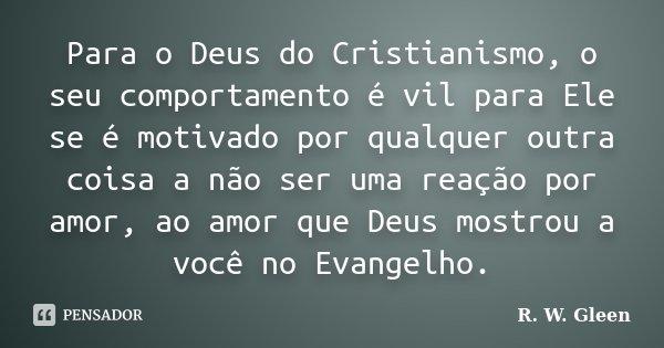 Para o Deus do Cristianismo, o seu comportamento é vil para Ele se é motivado por qualquer outra coisa a não ser uma reação por amor, ao amor que Deus mostrou a... Frase de R. W. Gleen.