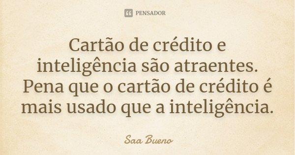 Cartão de crédito e inteligência são atraentes. Pena que o cartão de crédito é mais usado que a inteligência.... Frase de Saá Bueno.