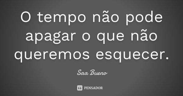 O tempo não pode apagar o que não queremos esquecer.... Frase de Saa Bueno.