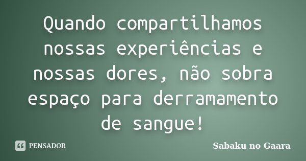Quando compartilhamos nossas experiências e nossas dores, não sobra espaço para derramamento de sangue!... Frase de Sabaku no Gaara.