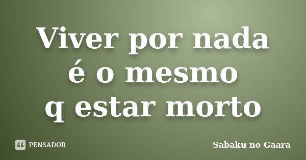 Viver por nada é o mesmo q estar morto... Frase de Sabaku no Gaara.