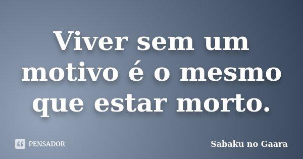 Viver sem um motivo é o mesmo que estar morto.... Frase de Sabaku no Gaara.