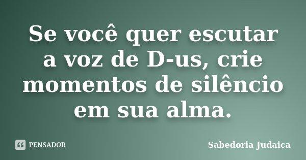 Se você quer escutar a voz de D-us, crie momentos de silêncio em sua alma.... Frase de Sabedoria Judaica.