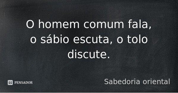 O homem comum fala, o sábio escuta, o tolo discute.... Frase de Sabedoria oriental.