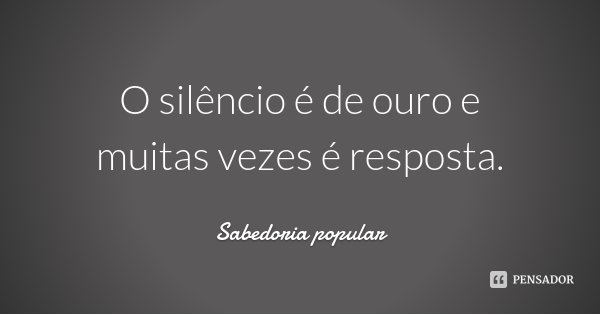 O silêncio é de ouro e muitas vezes é resposta.... Frase de Sabedoria popular.