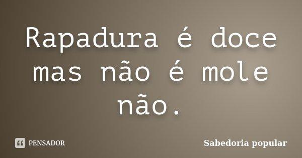 Rapadura é doce mas não é mole não.... Frase de Sabedoria Popular.