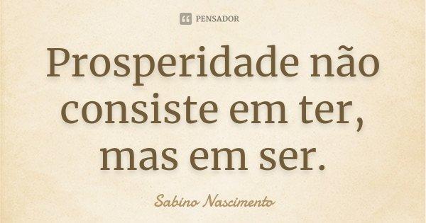 Prosperidade não consiste em ter, mas em ser.... Frase de Sabino Nascimento.