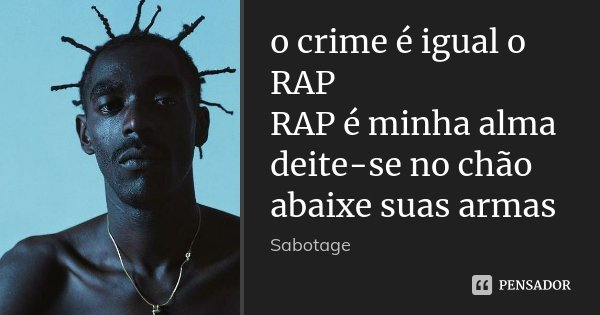 o crime é igual o RAP RAP é minha alma deite-se no chão abaixe suas armas... Frase de Sabotage.