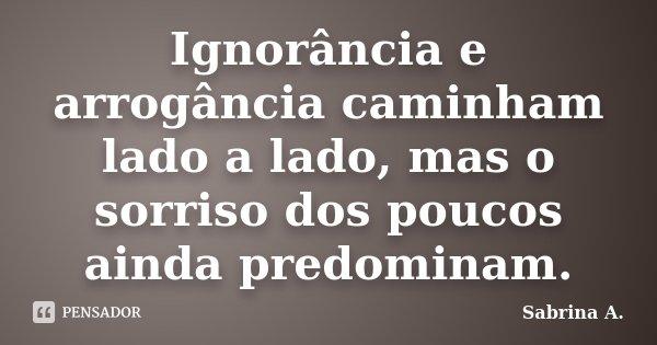 Ignorância e arrogância caminham lado a lado, mas o sorriso dos poucos ainda predominam.... Frase de Sabrina A..