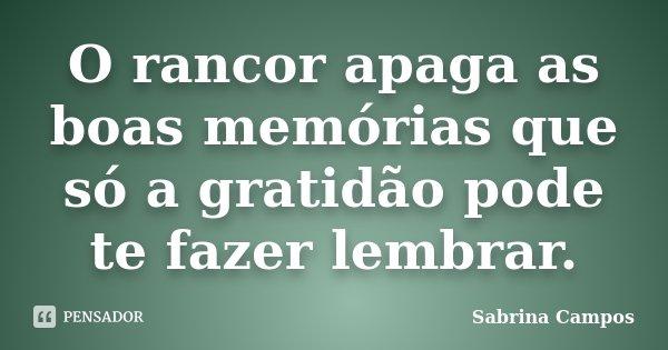 O rancor apaga as boas memórias que só a gratidão pode te fazer lembrar.... Frase de Sabrina Campos.
