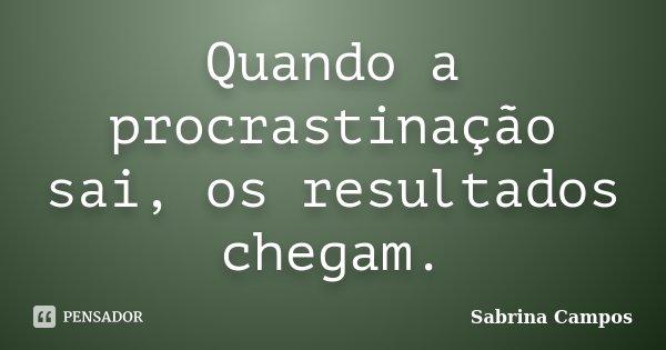 Quando a procrastinação sai, os resultados chegam.... Frase de Sabrina Campos.