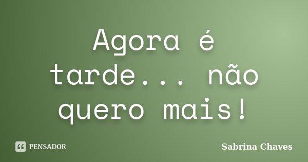 Agora é tarde... não quero mais!... Frase de Sabrina Chaves.