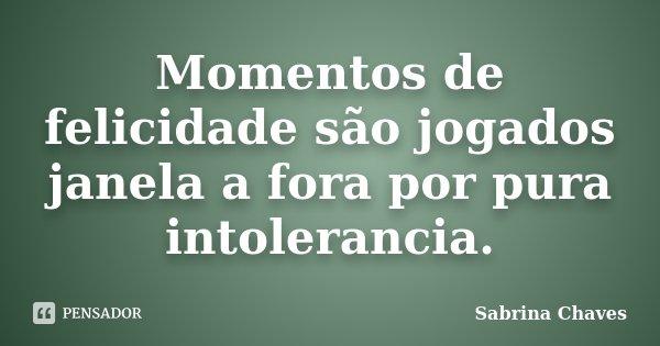 Momentos de felicidade são jogados janela a fora por pura intolerancia.... Frase de Sabrina Chaves.