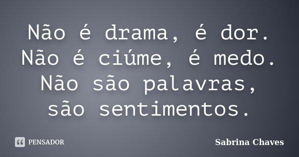 Não é drama, é dor. Não é ciúme, é medo. Não são palavras, são sentimentos.... Frase de Sabrina Chaves.
