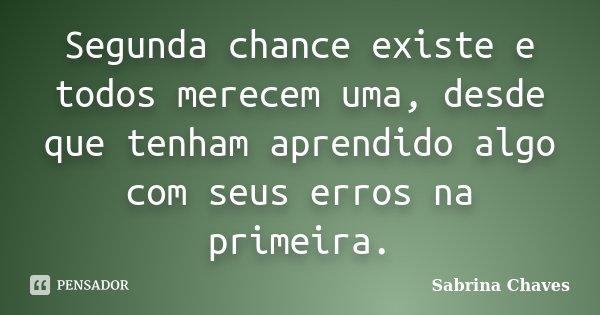 Segunda chance existe e todos merecem uma, desde que tenham aprendido algo com seus erros na primeira.... Frase de Sabrina Chaves.