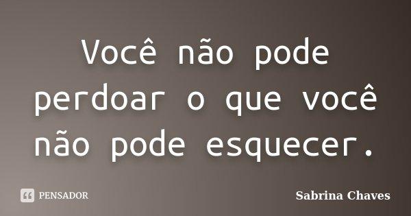 Você não pode perdoar o que você não pode esquecer.... Frase de Sabrina Chaves.