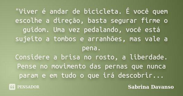 """""""Viver é andar de bicicleta. É você quem escolhe a direção, basta segurar firme o guidom. Uma vez pedalando, você está sujeito a tombos e arranhões, mas va... Frase de Sabrina Davanso."""