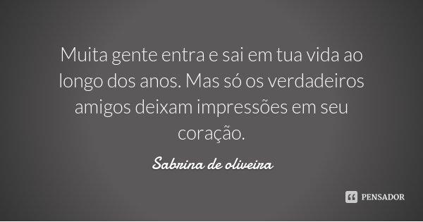 Muita gente entra e sai em tua vida ao longo dos anos. Mas só os verdadeiros amigos deixam impressões em seu coração.... Frase de Sabrina de oliveira.