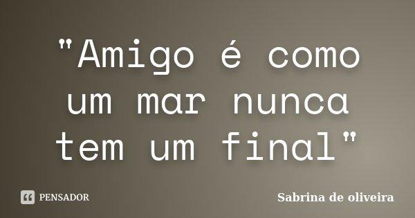 """""""Amigo é como um mar nunca tem um final""""... Frase de Sabrina de oliveira."""